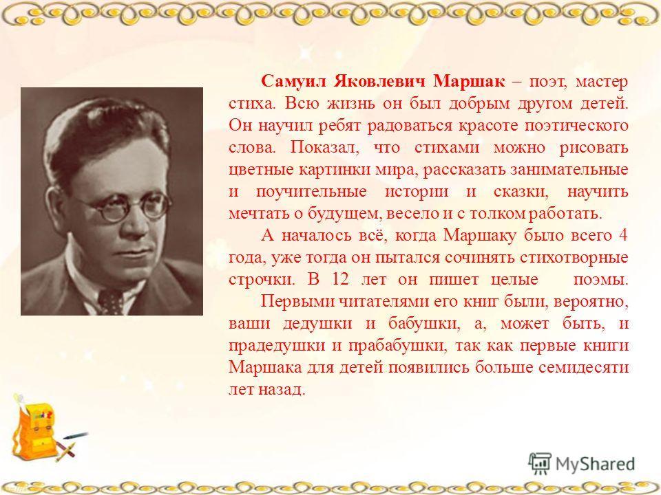 Самуил Яковлевич Маршак – поэт, мастер стиха. Всю жизнь он был добрым другом детей. Он научил ребят радоваться красоте поэтического слова. Показал, что стихами можно рисовать цветные картинки мира, рассказать занимательные и поучительные истории и ск