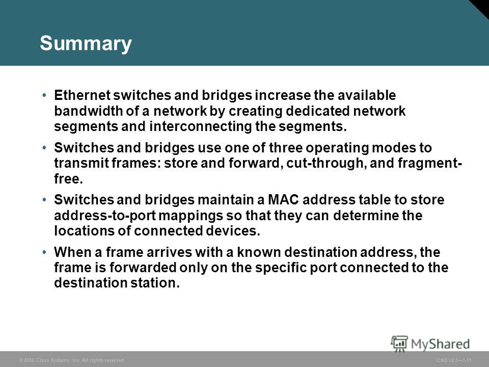 © 2006 Cisco Systems, Inc. All rights reserved. ICND v2.31-11 Summary Ethernet switches and bridges increase the available bandwidth of a network by creating dedicated network segments and interconnecting the segments. Switches and bridges use one of