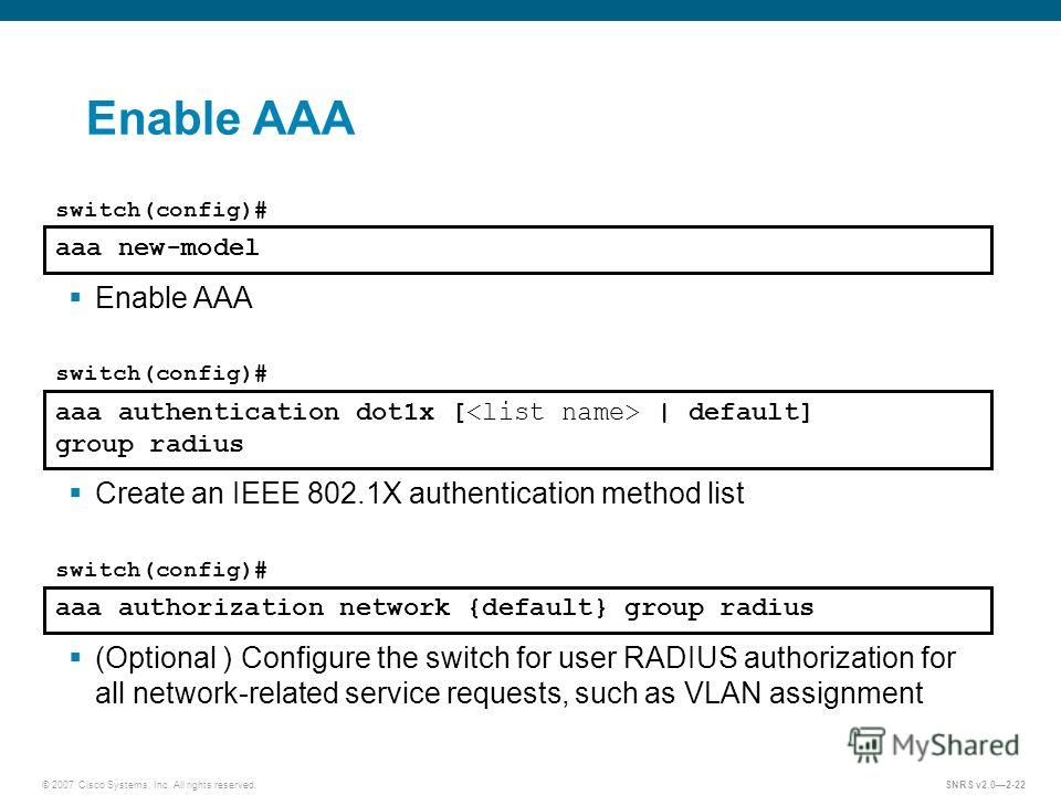 © 2007 Cisco Systems, Inc. All rights reserved.SNRS v2.02-22 Enable AAA aaa new-model switch(config)# Enable AAA aaa authentication dot1x [ | default] group radius switch(config)# Create an IEEE 802.1X authentication method list aaa authorization net