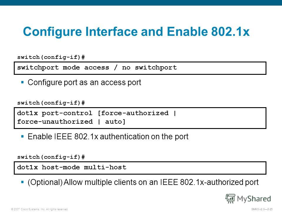 © 2007 Cisco Systems, Inc. All rights reserved.SNRS v2.02-25 Configure Interface and Enable 802.1x switchport mode access / no switchport switch(config-if)# Configure port as an access port dot1x port-control [force-authorized | force-unauthorized |