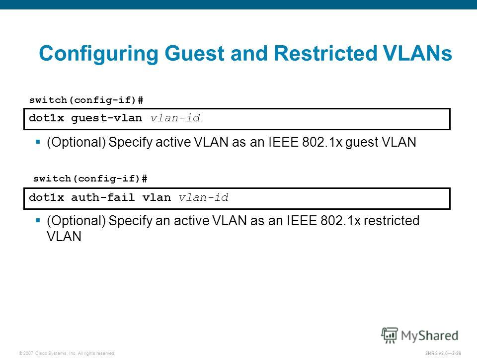 © 2007 Cisco Systems, Inc. All rights reserved.SNRS v2.02-26 Configuring Guest and Restricted VLANs dot1x guest-vlan vlan-id switch(config-if)# (Optional) Specify active VLAN as an IEEE 802.1x guest VLAN dot1x auth-fail vlan vlan-id switch(config-if)