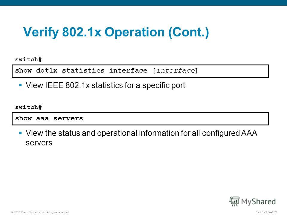 © 2007 Cisco Systems, Inc. All rights reserved.SNRS v2.02-28 Verify 802.1x Operation (Cont.) show dot1x statistics interface [interface] switch# View IEEE 802.1x statistics for a specific port show aaa servers switch# View the status and operational