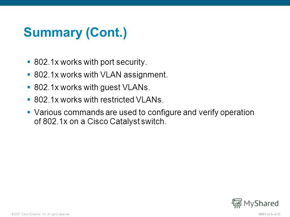 © 2007 Cisco Systems, Inc. All rights reserved.SNRS v2.02-30 Summary (Cont.) 802.1x works with port security. 802.1x works with VLAN assignment. 802.1x works with guest VLANs. 802.1x works with restricted VLANs. Various commands are used to configure