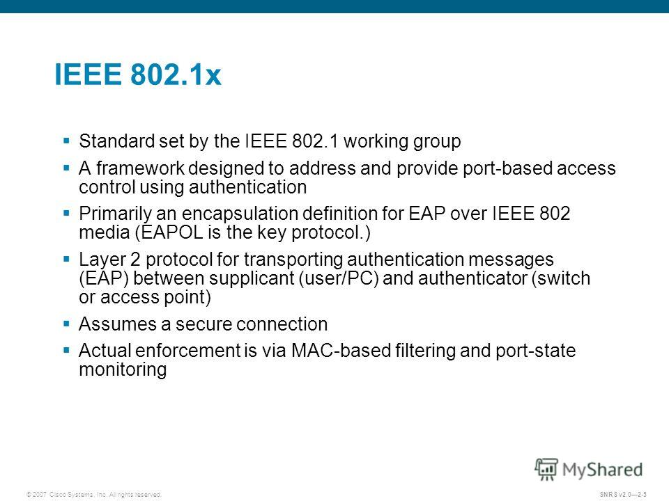 © 2007 Cisco Systems, Inc. All rights reserved.SNRS v2.02-5 IEEE 802.1x Standard set by the IEEE 802.1 working group A framework designed to address and provide port-based access control using authentication Primarily an encapsulation definition for