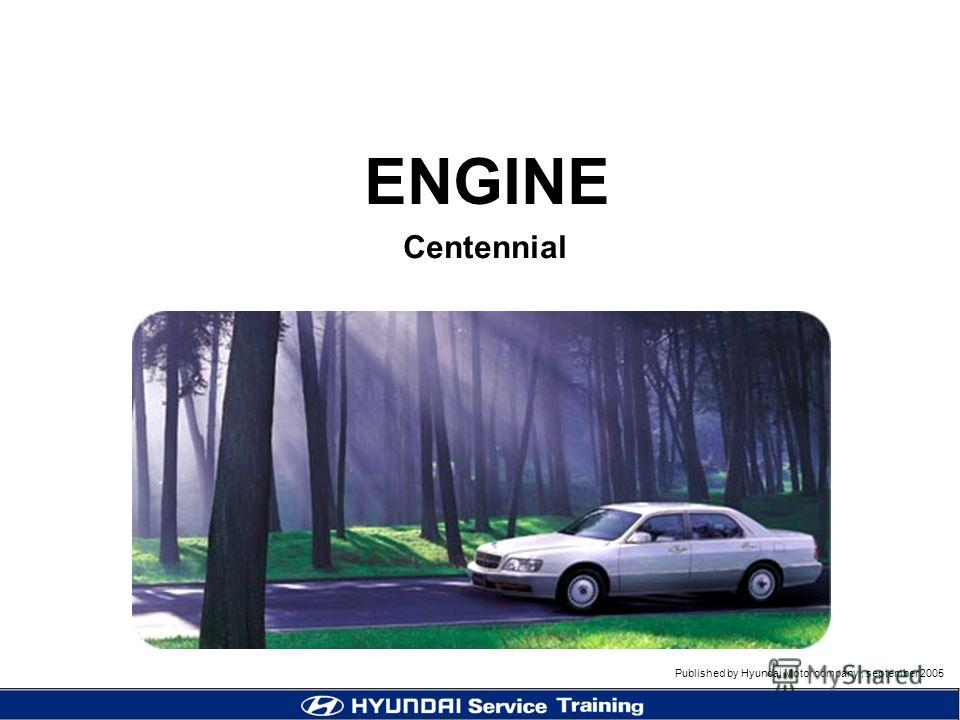 Published by Hyundai Motor company, september 2005 1 Centennial ENGINE Published by Hyundai Motor company, september 2005