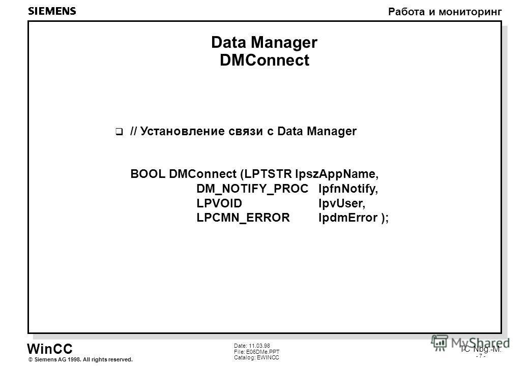 WinCC Работа и мониторинг Siemens AG 1998. All rights reserved.© TC Nbg.-M. - 7 - Date: 11.03.98 File: E06DMe.PPT Catalog: EWINCC Data Manager DMConnect // Установление связи с Data Manager BOOL DMConnect (LPTSTR lpszAppName, DM_NOTIFY_PROC lpfnNotif