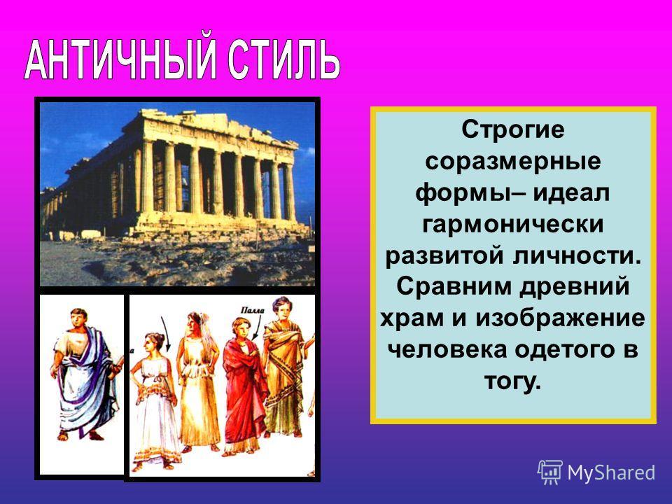 Строгие соразмерные формы– идеал гармонически развитой личности. Сравним древний храм и изображение человека одетого в тогу.