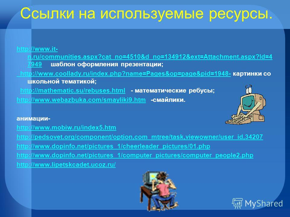 Ссылки на используемые ресурсы. http://www.it- n.ru/communities.aspx?cat_no=4510&d_no=134912&ext=Attachment.aspx?Id=4 7949http://www.it- n.ru/communities.aspx?cat_no=4510&d_no=134912&ext=Attachment.aspx?Id=4 7949 шаблон оформления презентации; http:/