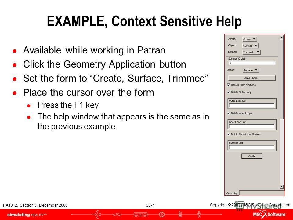 PAT312, Section 3, December 2006 S3-7 Copyright 2007 MSC.Software Corporation EXAMPLE, Context Sensitive Help Available while working in Patran Click the Geometry Application button Set the form to Create, Surface, Trimmed Place the cursor over the f