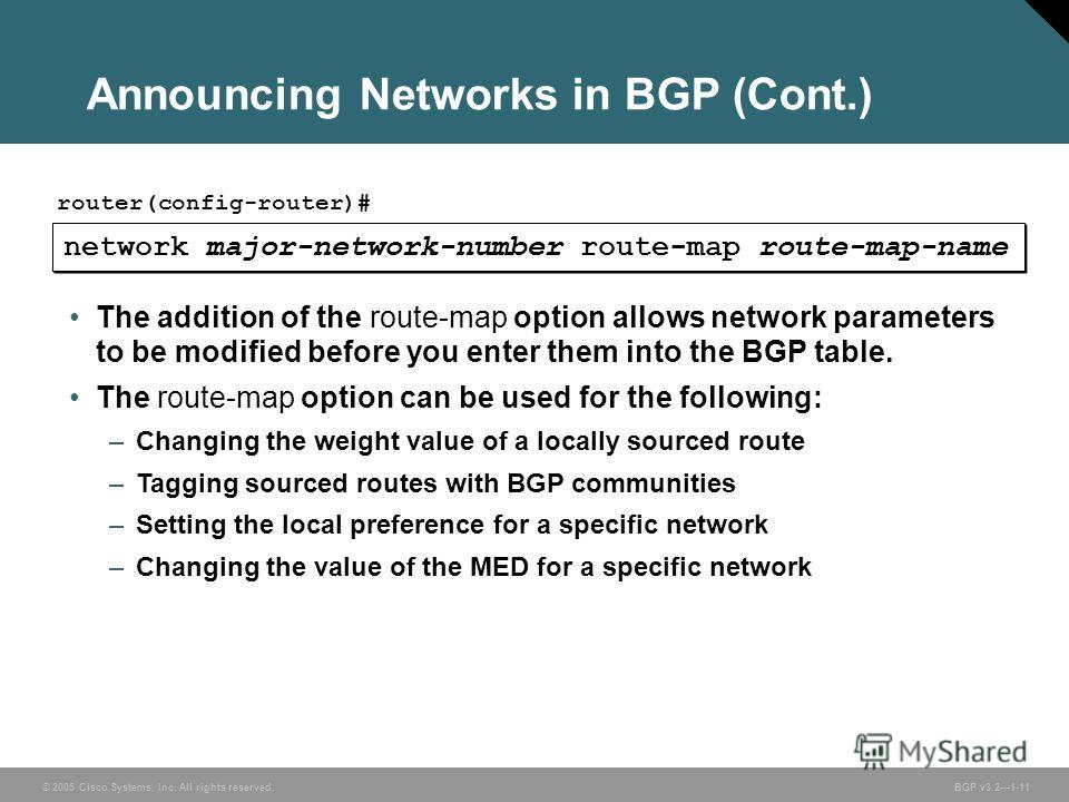 © 2005 Cisco Systems, Inc. All rights reserved. BGP v3.21-11 Announcing Networks in BGP (Cont.) network major-network-number route-map route-map-name router(config-router)# The addition of the route-map option allows network parameters to be modified