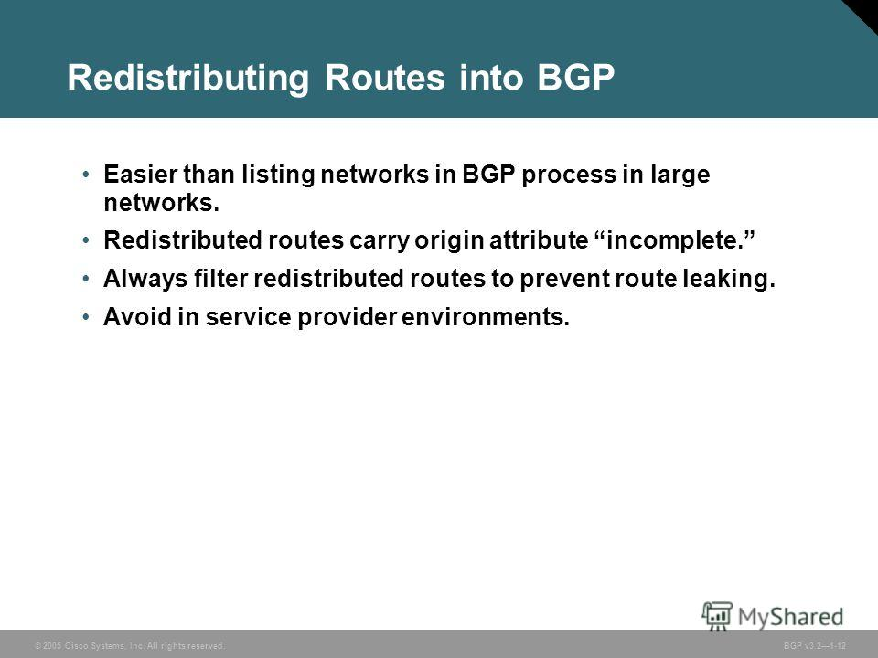 © 2005 Cisco Systems, Inc. All rights reserved. BGP v3.21-12 Redistributing Routes into BGP Easier than listing networks in BGP process in large networks. Redistributed routes carry origin attribute incomplete. Always filter redistributed routes to p