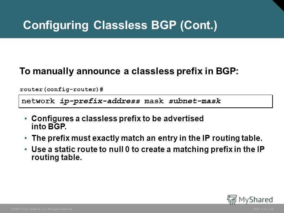 © 2005 Cisco Systems, Inc. All rights reserved. BGP v3.21-16 Configuring Classless BGP (Cont.) network ip-prefix-address mask subnet-mask router(config-router)# To manually announce a classless prefix in BGP: Configures a classless prefix to be adver