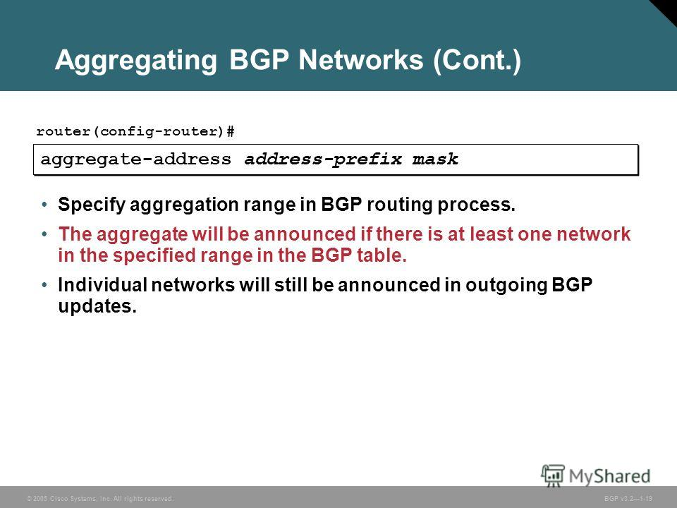 © 2005 Cisco Systems, Inc. All rights reserved. BGP v3.21-19 Aggregating BGP Networks (Cont.) aggregate-address address-prefix mask router(config-router)# Specify aggregation range in BGP routing process. The aggregate will be announced if there is a