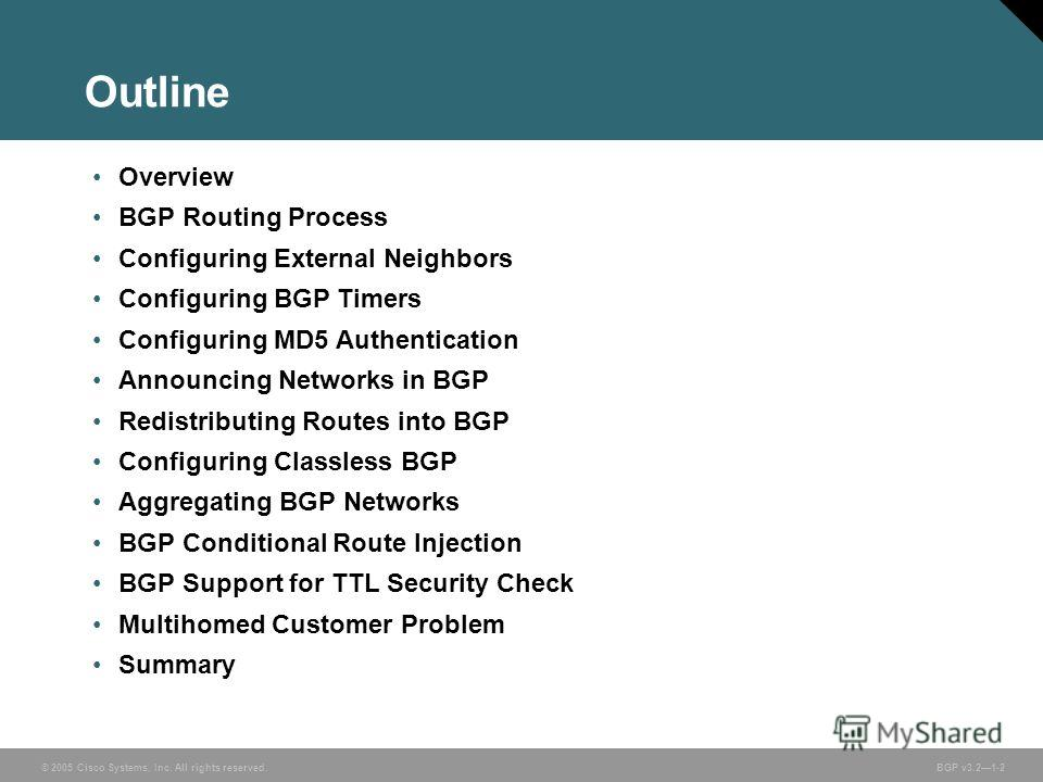 © 2005 Cisco Systems, Inc. All rights reserved. BGP v3.21-2 Outline Overview BGP Routing Process Configuring External Neighbors Configuring BGP Timers Configuring MD5 Authentication Announcing Networks in BGP Redistributing Routes into BGP Configurin
