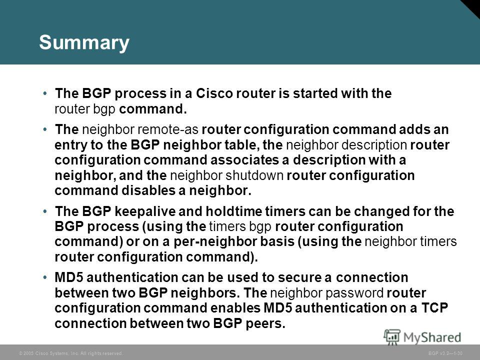 © 2005 Cisco Systems, Inc. All rights reserved. BGP v3.21-30 Summary The BGP process in a Cisco router is started with the router bgp command. The neighbor remote-as router configuration command adds an entry to the BGP neighbor table, the neighbor d