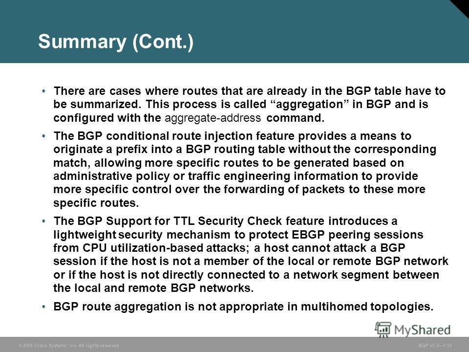 © 2005 Cisco Systems, Inc. All rights reserved. BGP v3.21-32 Summary (Cont.) There are cases where routes that are already in the BGP table have to be summarized. This process is called aggregation in BGP and is configured with the aggregate-address