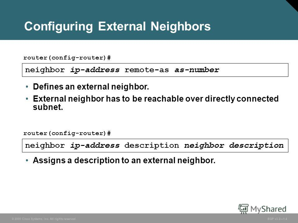 © 2005 Cisco Systems, Inc. All rights reserved. BGP v3.21-4 Configuring External Neighbors neighbor ip-address remote-as as-number router(config-router)# neighbor ip-address description neighbor description router(config-router)# Defines an external