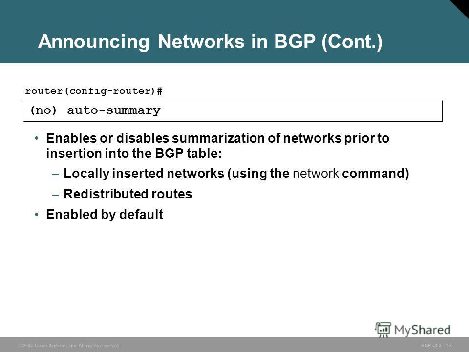 © 2005 Cisco Systems, Inc. All rights reserved. BGP v3.21-9 Announcing Networks in BGP (Cont.) (no) auto-summary router(config-router)# Enables or disables summarization of networks prior to insertion into the BGP table: –Locally inserted networks (u