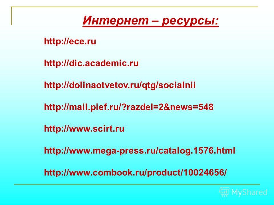 http://ece.ru http://dic.academic.ru http://dolinaotvetov.ru/qtg/socialnii http://mail.pief.ru/?razdel=2&news=548 http://www.scirt.ru http://www.mega-press.ru/catalog.1576. html http://www.combook.ru/product/10024656/ Интернет – ресурсы: