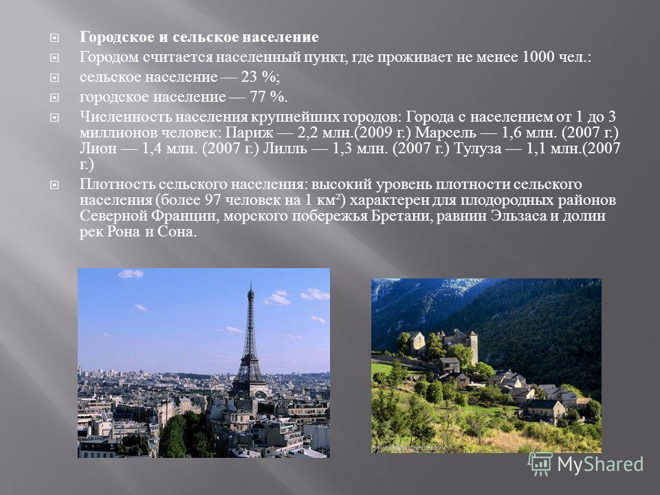 Городское и сельское население Городом считается населенный пункт, где проживает не менее 1000 чел.: сельское население 23 %; городское население 77 %. Численность населения крупнейших городов : Города с населением от 1 до 3 миллионов человек : Париж