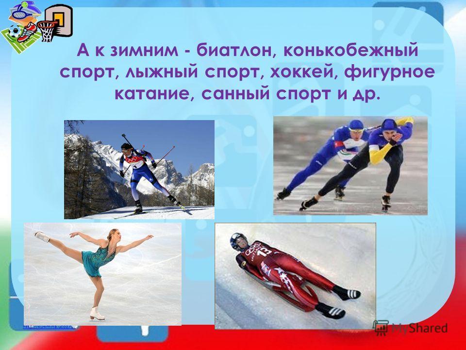 http://ku4mina.ucoz.ru/ А к зимним - биатлон, конькобежный спорт, лыжный спорт, хоккей, фигурное катание, санный спорт и др.