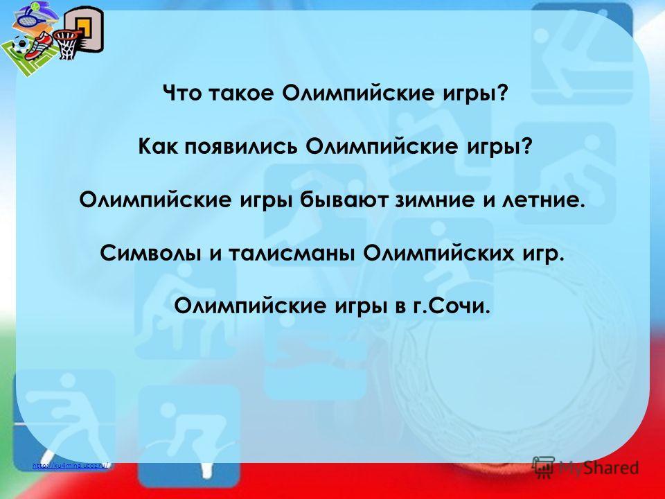 http://ku4mina.ucoz.ru/ Что такое Олимпийские игры? Как появились Олимпийские игры? Олимпийские игры бывают зимние и летние. Символы и талисманы Олимпийских игр. Олимпийские игры в г.Сочи.