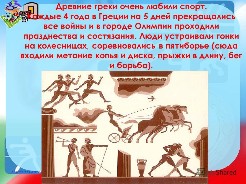 http://ku4mina.ucoz.ru/ Древние греки очень любили спорт. Каждые 4 года в Греции на 5 дней прекращались все войны и в городе Олимпии проходили празднества и состязания. Люди устраивали гонки на колесницах, соревновались в пятиборье (сюда входили мета
