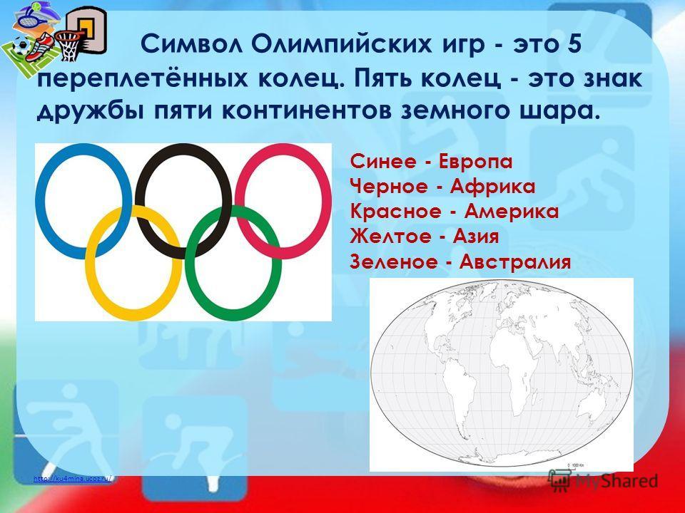 http://ku4mina.ucoz.ru/ Символ Олимпийских игр - это 5 переплетённых колец. Пять колец - это знак дружбы пяти континентов земного шара. Синее - Европа Черное - Африка Красное - Америка Желтое - Азия Зеленое - Австралия
