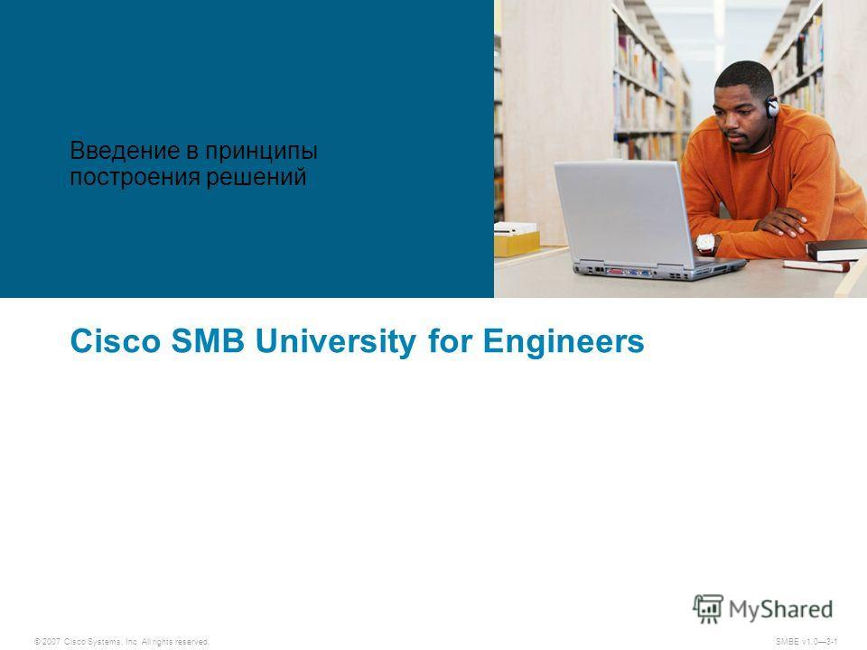 © 2007 Cisco Systems, Inc. All rights reserved.SMBE v1.03-1 Cisco SMB University for Engineers Введение в принципы построения решений