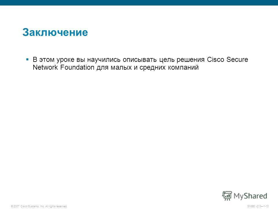 © 2007 Cisco Systems, Inc. All rights reserved. SMBE v2.01-10 Заключение В этом уроке вы научились описывать цель решения Cisco Secure Network Foundation для малых и средних компаний
