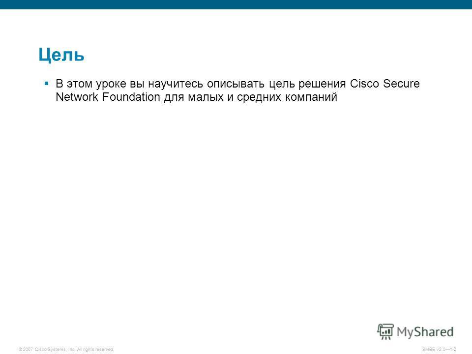 © 2007 Cisco Systems, Inc. All rights reserved. SMBE v2.01-2 Цель В этом уроке вы научитесь описывать цель решения Cisco Secure Network Foundation для малых и средних компаний