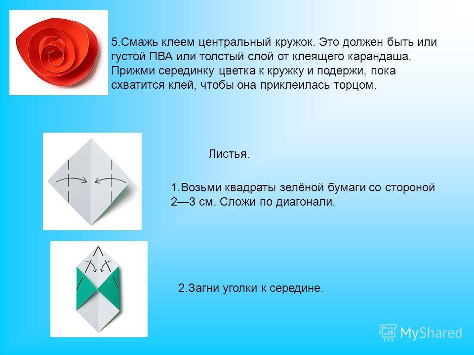 5. Смажь клеем центральный кружок. Это должен быть или густой ПВА или толстый слой от клеящего карандаша. Прижми серединку цветка к кружку и подержи, пока схватится клей, чтобы она приклеилась торцом. 1. Возьми квадраты зелёной бумаги со стороной 23