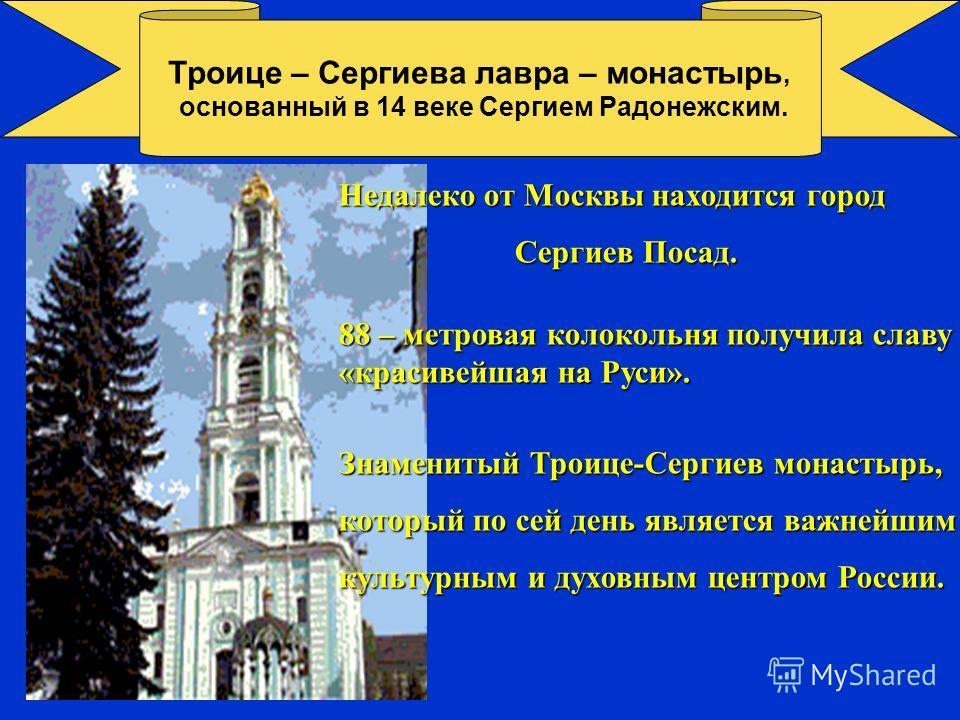 Троице – Сергиева лавра – монастырь, основанный в 14 веке Сергием Радонежским. Недалеко от Москвы находится город Сергиев Посад. Сергиев Посад. 88 – метровая колокольня получила славу «красивейшая на Руси». Знаменитый Троице-Сергиев монастырь, которы