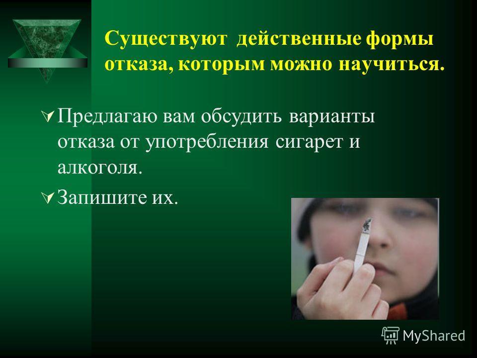Существуют действенные формы отказа, которым можно научиться. Предлагаю вам обсудить варианты отказа от употребления сигарет и алкоголя. Запишите их.