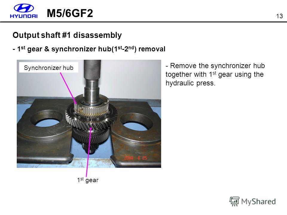 13 Output shaft #1 disassembly - 1 st gear & synchronizer hub(1 st -2 nd ) removal 1 st gear - Remove the synchronizer hub together with 1 st gear using the hydraulic press. Synchronizer hub M5/6GF2