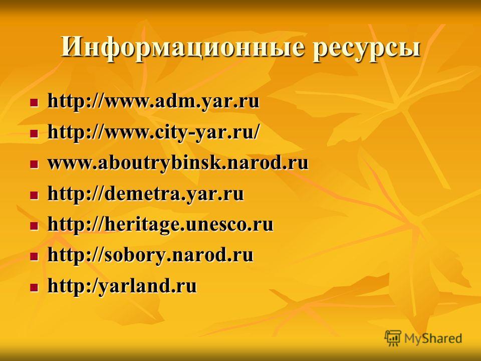 Информационные ресурсы http://www.adm.yar.ru http://www.adm.yar.ru http://www.city-yar.ru/ http://www.city-yar.ru/ www.aboutrybinsk.narod.ru www.aboutrybinsk.narod.ru http://demetra.yar.ru http://demetra.yar.ru http://heritage.unesco.ru http://herita