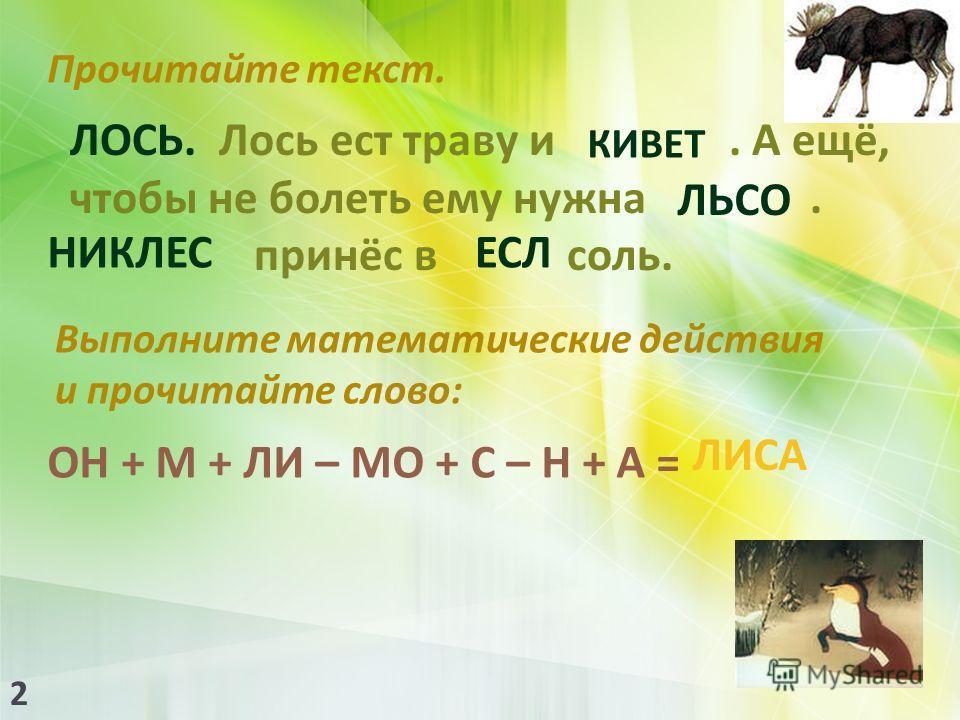 Прочитайте текст. ЛОСЬ. Лось ест траву и. А ещё, чтобы не болеть ему нужна. принёс в соль. КИВЕТ ВЕТКИ ЛЬСО СОЛЬ НИКЛЕС ЛЕСНИК ЕСЛ ЛЕС Выполните математыческие действия и прочитайте слово : ОН + М + ЛИ – МО + С – Н + А = ЛИСА 2