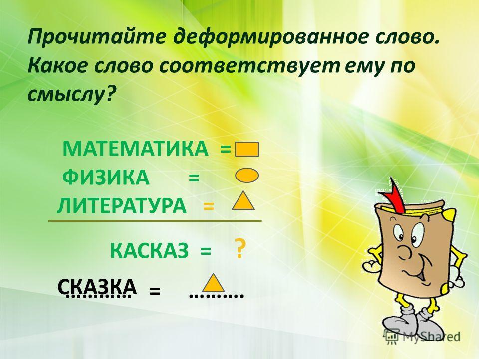Прочитайте деформированное слово. Какое слово соответствует ему по смыслу ? МАТЕМАТИКА = ФИЗИКА = ЛИТЕРАТУРА = КАСКАЗ = ? ………… = ………. СКАЗКА