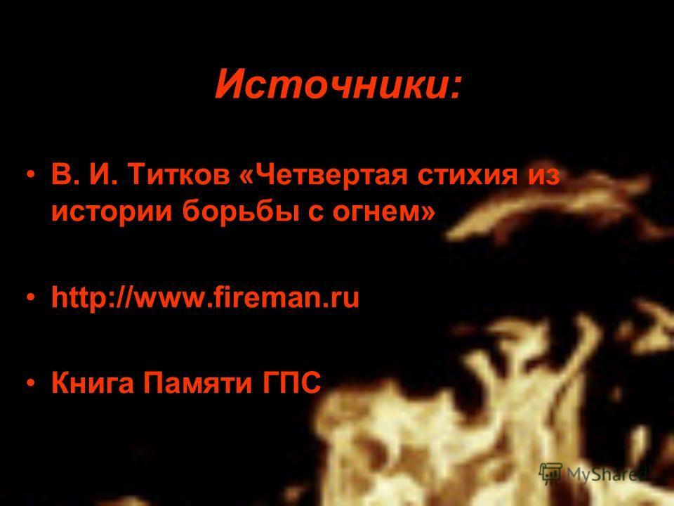 Источники: В. И. Титков «Четвертая стихия из истории борьбы с огнем» http://www.fireman.ru Книга Памяти ГПС