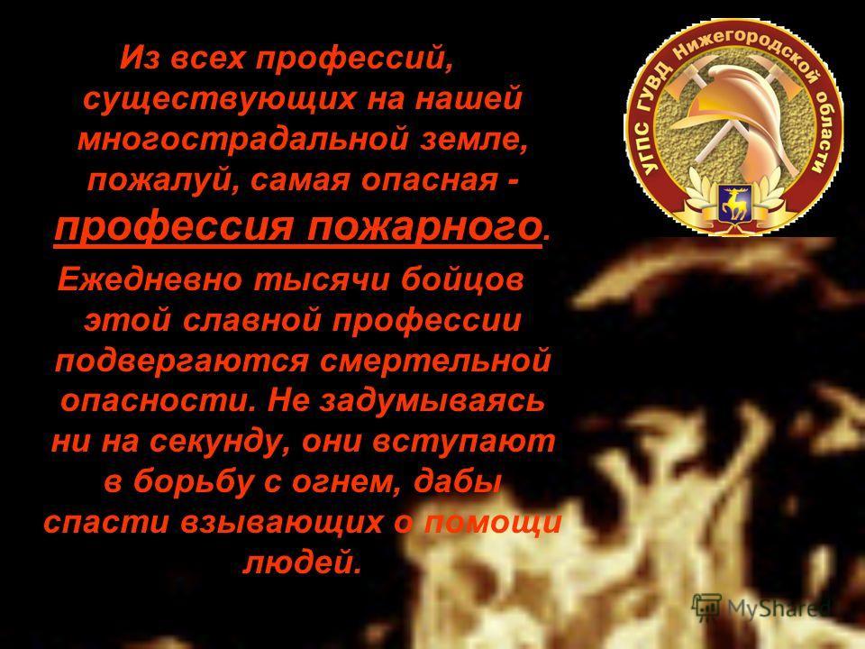 Из всех профессий, существующих на нашей многострадальной земле, пожалуй, самая опасная - профессия пожарного. Ежедневно тысячи бойцов этой славной профессии подвергаются смертельной опасности. Не задумываясь ни на секунду, они вступают в борьбу с ог
