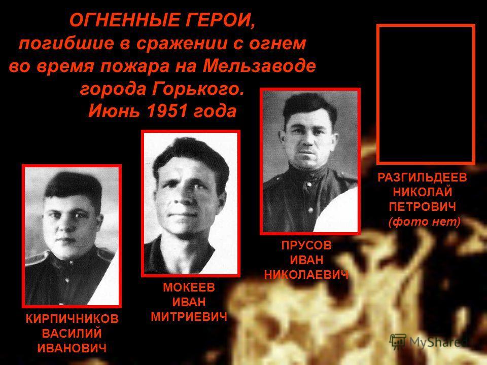 МОКЕЕВ ИВАН МИТРИЕВИЧ ПРУСОВ ИВАН НИКОЛАЕВИЧ ОГНЕННЫЕ ГЕРОИ, погибшие в сражении с огнем во время пожара на Мельзаводе города Горького. Июнь 1951 года КИРПИЧНИКОВ ВАСИЛИЙ ИВАНОВИЧ РАЗГИЛЬДЕЕВ НИКОЛАЙ ПЕТРОВИЧ (фото нет)