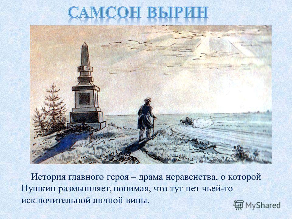 История главного героя – драма неравенства, о которой Пушкин размышляет, понимая, что тут нет чьей-то исключительной личной вины.