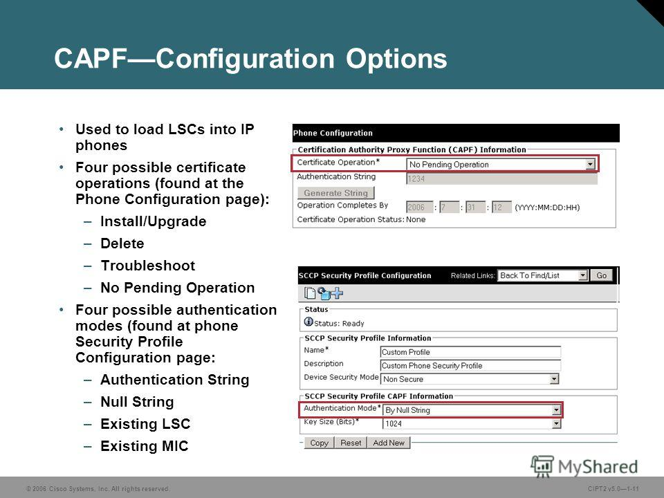 © 2006 Cisco Systems, Inc. All rights reserved.CIPT2 v5.01-11 CAPFConfiguration Options Used to load LSCs into IP phones Four possible certificate operations (found at the Phone Configuration page): –Install/Upgrade –Delete –Troubleshoot –No Pending