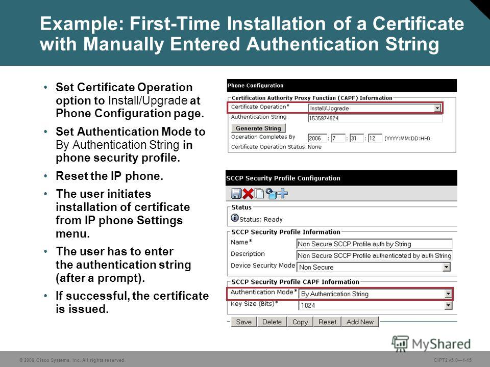 © 2006 Cisco Systems, Inc. All rights reserved.CIPT2 v5.01-15 Example: First-Time Installation of a Certificate with Manually Entered Authentication String Set Certificate Operation option to Install/Upgrade at Phone Configuration page. Set Authentic