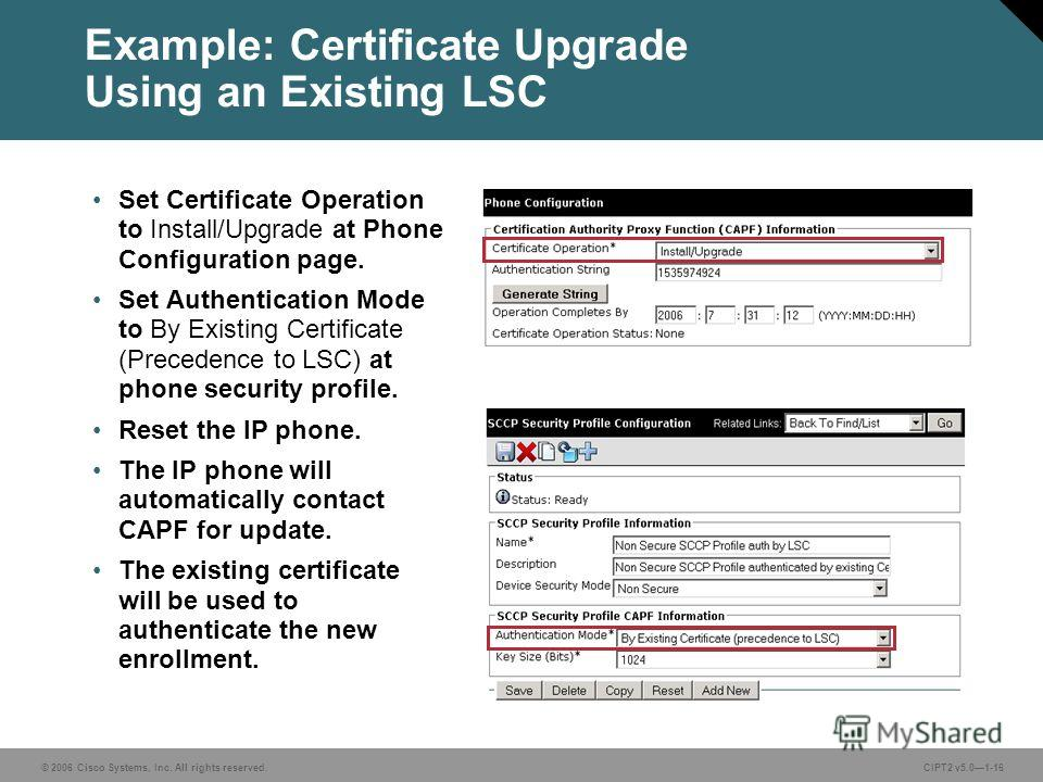 © 2006 Cisco Systems, Inc. All rights reserved.CIPT2 v5.01-16 Example: Certificate Upgrade Using an Existing LSC Set Certificate Operation to Install/Upgrade at Phone Configuration page. Set Authentication Mode to By Existing Certificate (Precedence