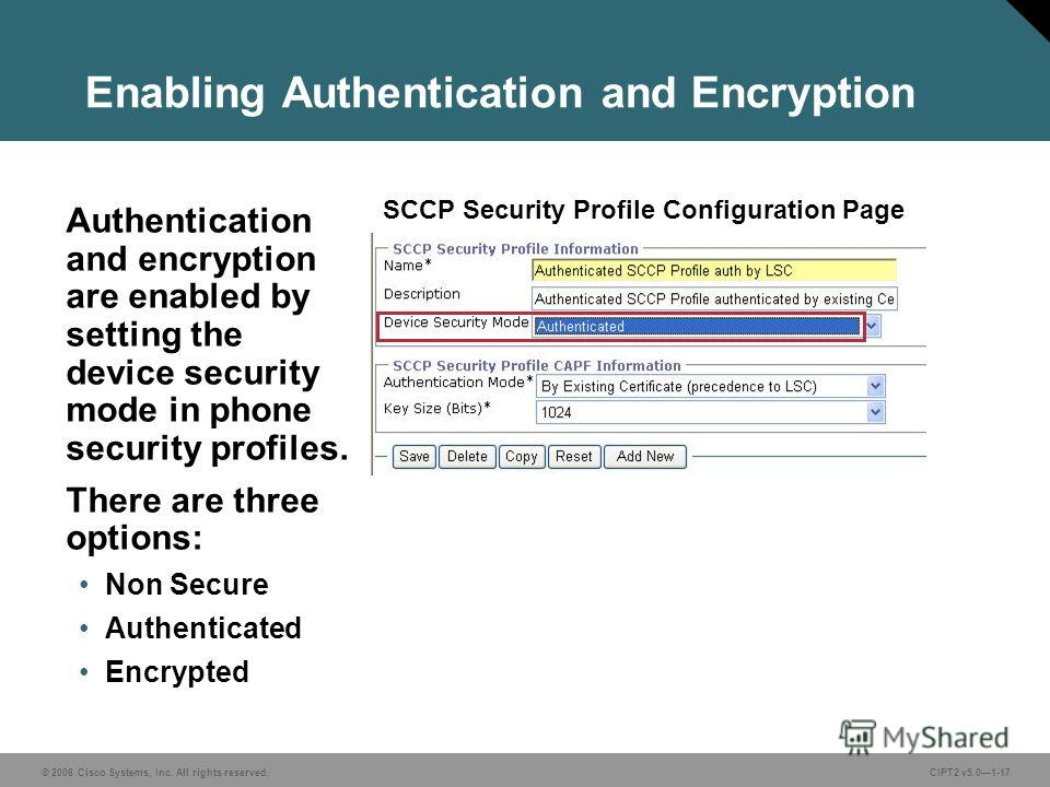 © 2006 Cisco Systems, Inc. All rights reserved.CIPT2 v5.01-17 Enabling Authentication and Encryption Authentication and encryption are enabled by setting the device security mode in phone security profiles. There are three options: Non Secure Authent