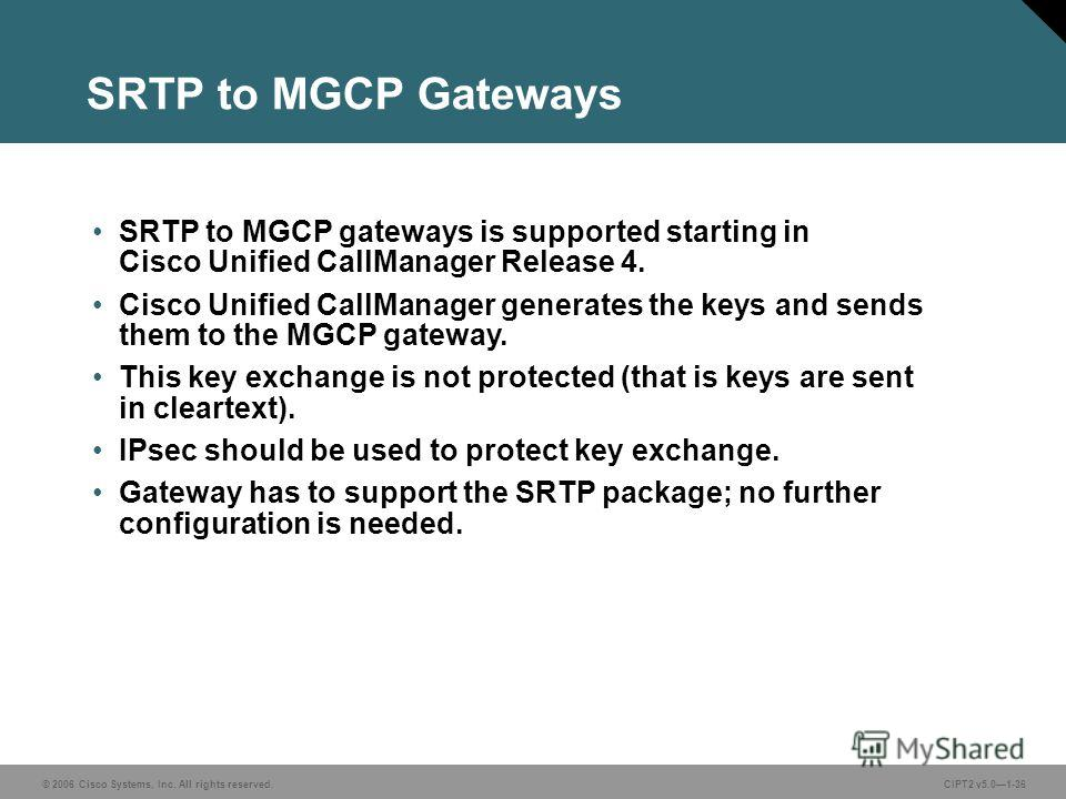 © 2006 Cisco Systems, Inc. All rights reserved.CIPT2 v5.01-36 SRTP to MGCP gateways is supported starting in Cisco Unified CallManager Release 4. Cisco Unified CallManager generates the keys and sends them to the MGCP gateway. This key exchange is no