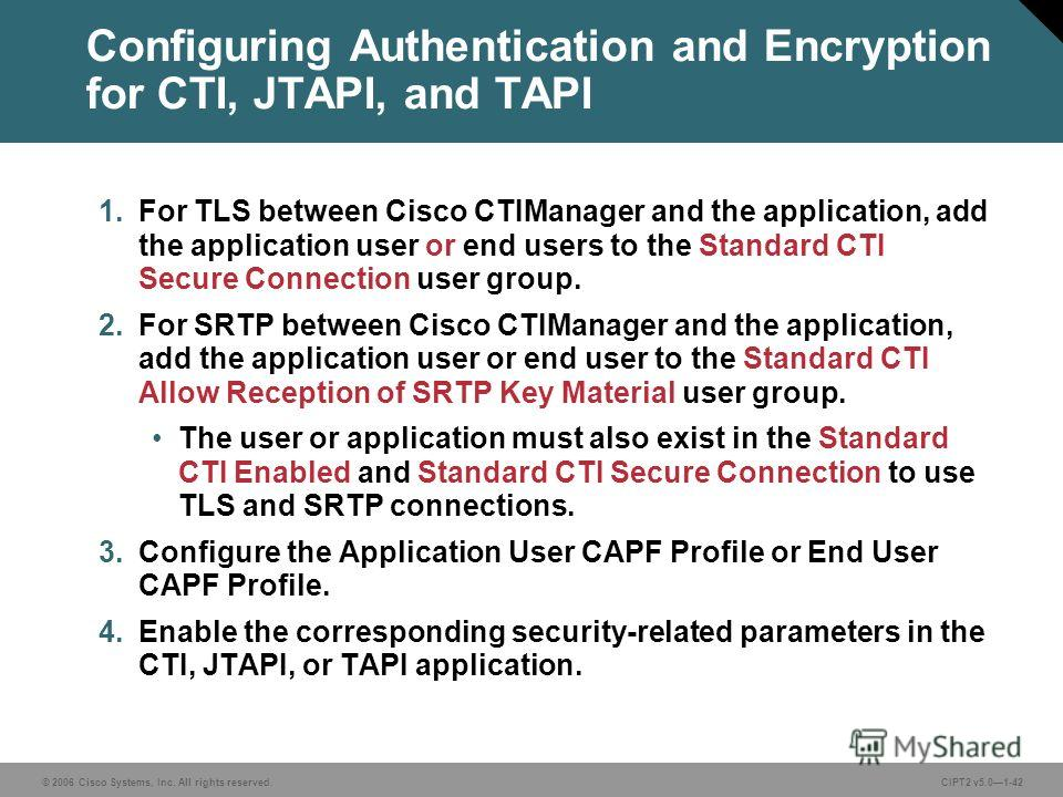 © 2006 Cisco Systems, Inc. All rights reserved.CIPT2 v5.01-42 Configuring Authentication and Encryption for CTI, JTAPI, and TAPI 1. For TLS between Cisco CTIManager and the application, add the application user or end users to the Standard CTI Secure