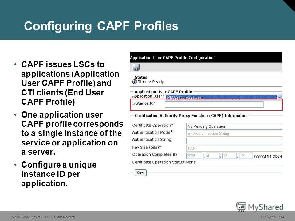 © 2006 Cisco Systems, Inc. All rights reserved.CIPT2 v5.01-44 Configuring CAPF Profiles CAPF issues LSCs to applications (Application User CAPF Profile) and CTI clients (End User CAPF Profile) One application user CAPF profile corresponds to a single