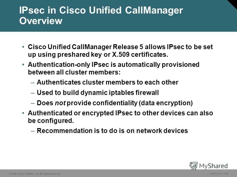 © 2006 Cisco Systems, Inc. All rights reserved.CIPT2 v5.01-45 IPsec in Cisco Unified CallManager Overview Cisco Unified CallManager Release 5 allows IPsec to be set up using preshared key or X.509 certificates. Authentication-only IPsec is automatica